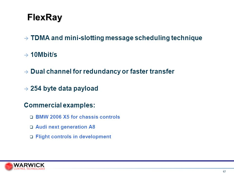17 FlexRay  TDMA and mini-slotting message scheduling technique  10Mbit/s  Dual channel for redundancy or faster transfer  254 byte data payload C