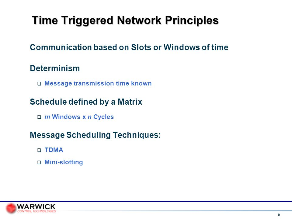 9 Time Triggered Network Principles Communication based on Slots or Windows of time Determinism  Message transmission time known Schedule defined by