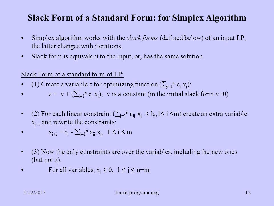 Slack Form of a Standard Form: for Simplex Algorithm Simplex algorithm works with the slack forms (defined below) of an input LP, the latter changes with iterations.