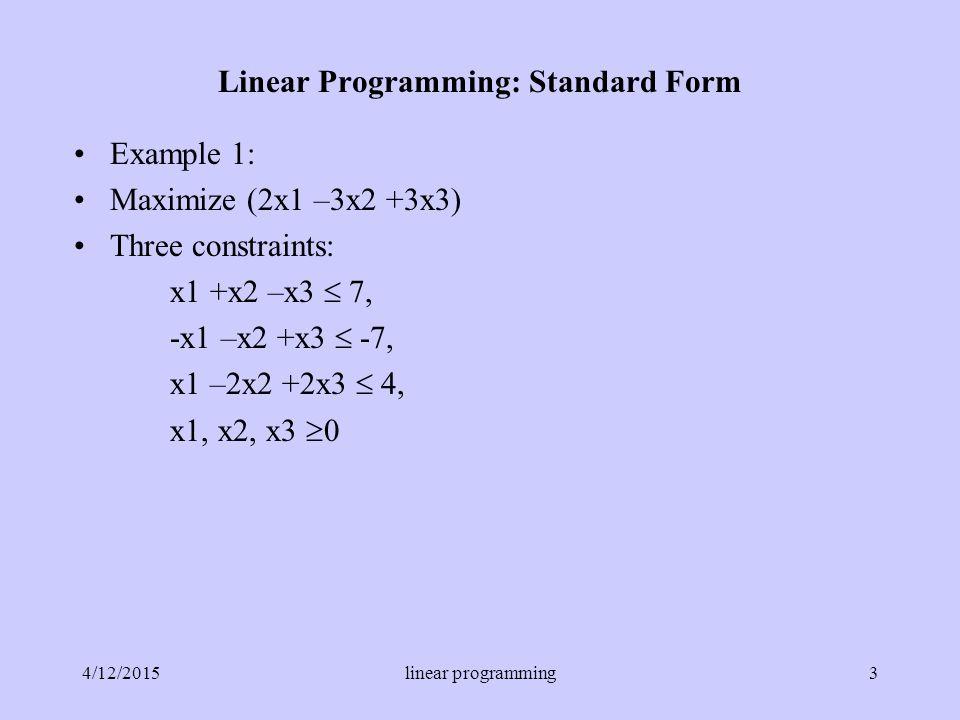 Example 1: Maximize (2x1 –3x2 +3x3) Three constraints: x1 +x2 –x3  7, -x1 –x2 +x3  -7, x1 –2x2 +2x3  4, x1, x2, x3  0 Linear Programming: Standard Form 4/12/20153linear programming