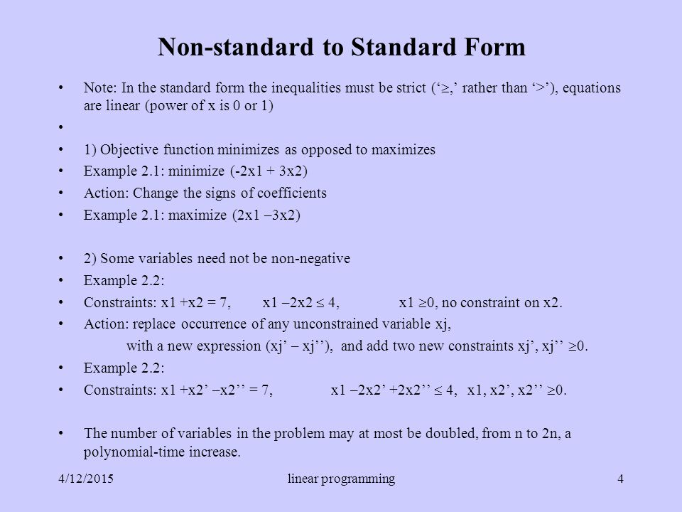 Non-standard to Standard Form Note: In the standard form the inequalities must be strict (' ,' rather than '>'), equations are linear (power of x is 0 or 1) 1) Objective function minimizes as opposed to maximizes Example 2.1: minimize (-2x1 + 3x2) Action: Change the signs of coefficients Example 2.1: maximize (2x1 –3x2) 2) Some variables need not be non-negative Example 2.2: Constraints: x1 +x2 = 7, x1 –2x2  4,x1  0, no constraint on x2.