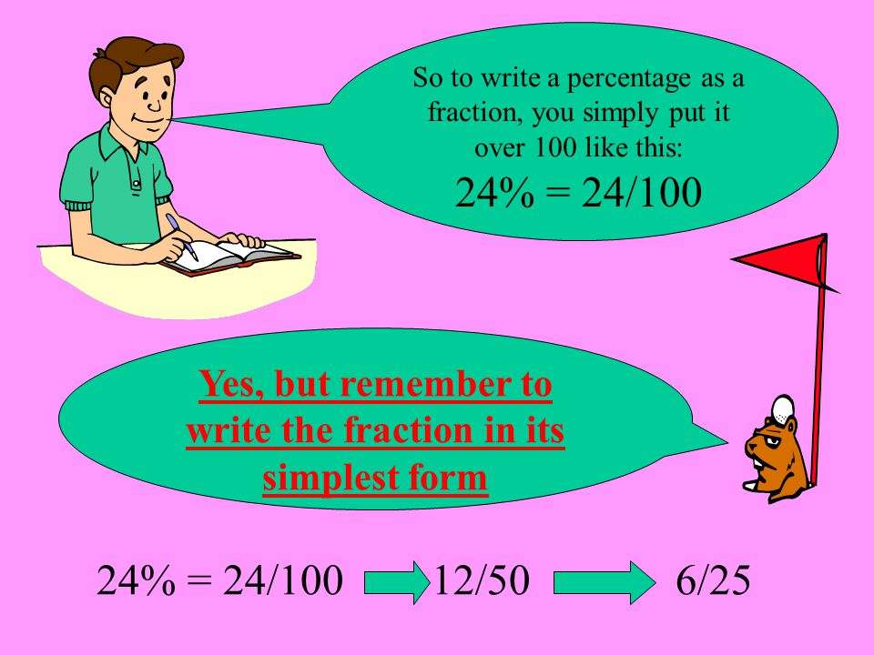 24% = 24/100 12/50 6/25 So to write a percentage as a fraction, you simply put it over 100 like this: Yes, but remember to write the fraction in its s