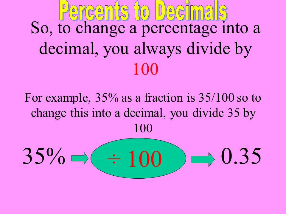 So, to change a percentage into a decimal, you always divide by 100 For example, 35% as a fraction is 35/100 so to change this into a decimal, you div