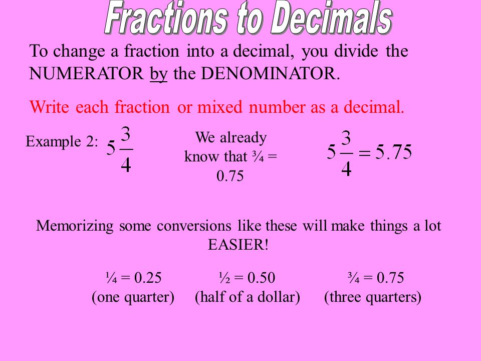 To change a fraction into a decimal, you divide the NUMERATOR by the DENOMINATOR. Write each fraction or mixed number as a decimal. Memorizing some co