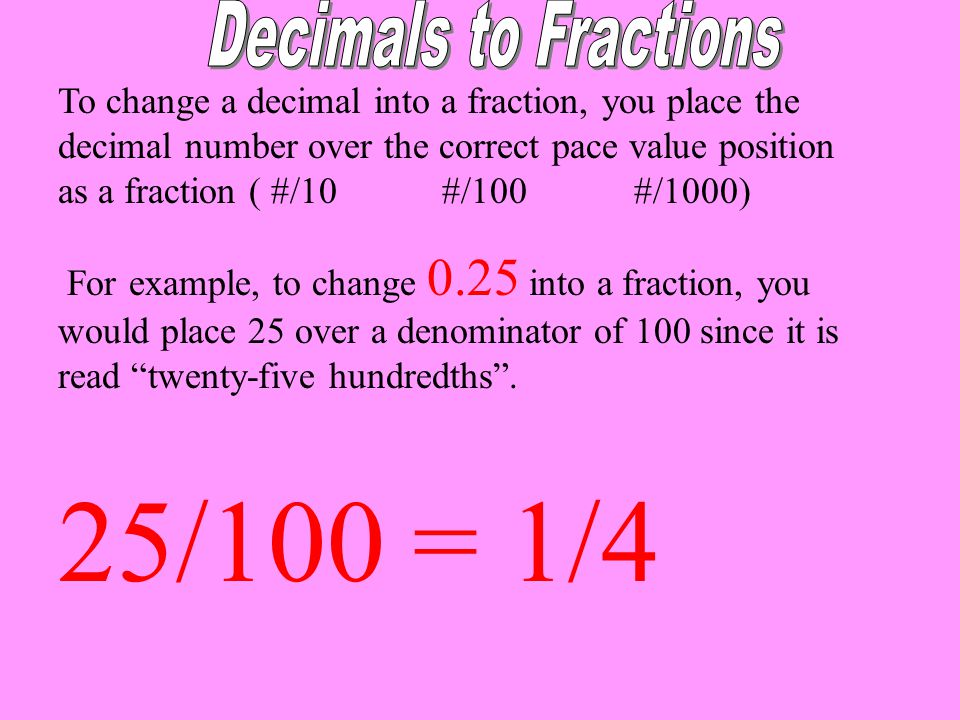 To change a decimal into a fraction, you place the decimal number over the correct pace value position as a fraction ( #/10#/100#/1000) For example, t