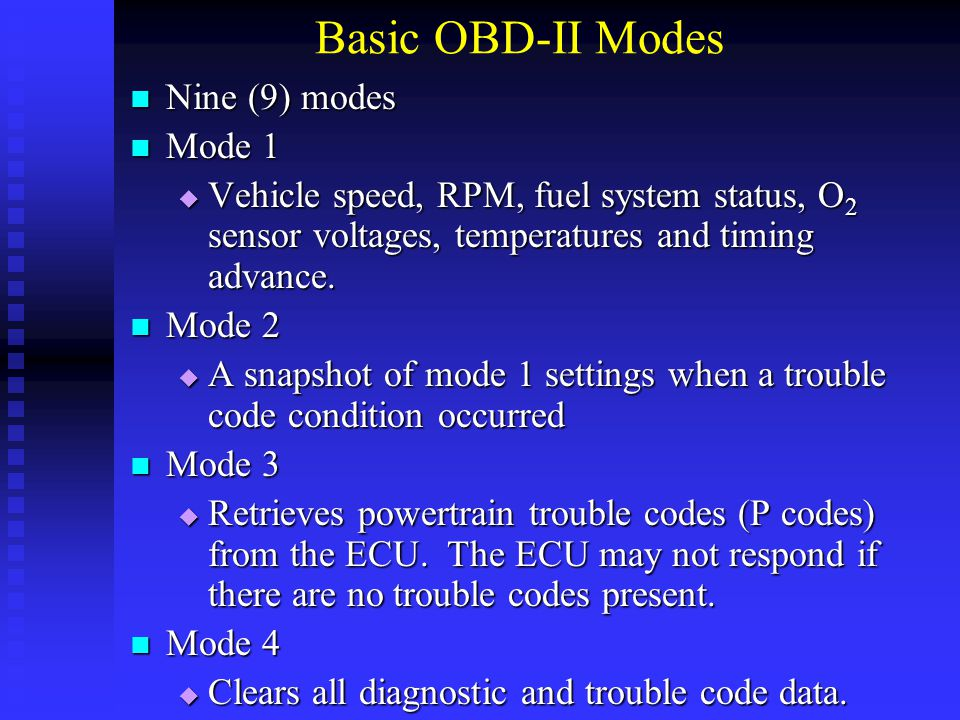 Basic OBD-II Modes Nine (9) modes Nine (9) modes Mode 1 Mode 1  Vehicle speed, RPM, fuel system status, O 2 sensor voltages, temperatures and timing
