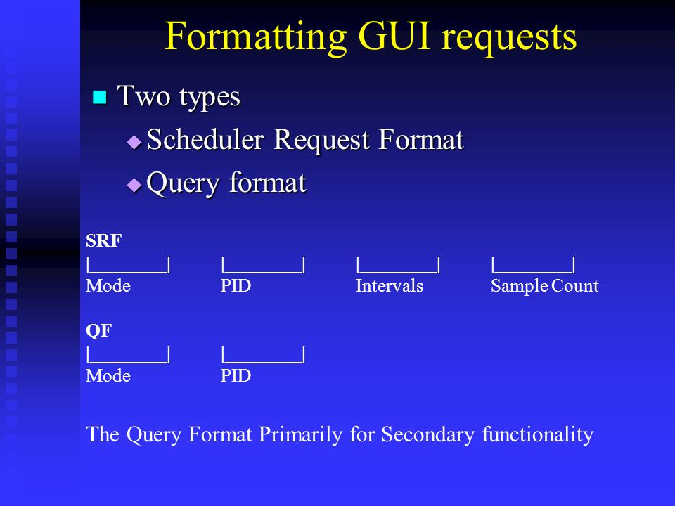 Formatting GUI requests Two types Two types  Scheduler Request Format  Query format QF|________| ModePID SRF |________||________||________||________| ModePIDIntervalsSample Count The Query Format Primarily for Secondary functionality