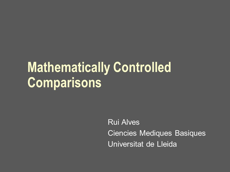 Mathematically Controlled Comparisons Rui Alves Ciencies Mediques Basiques Universitat de Lleida