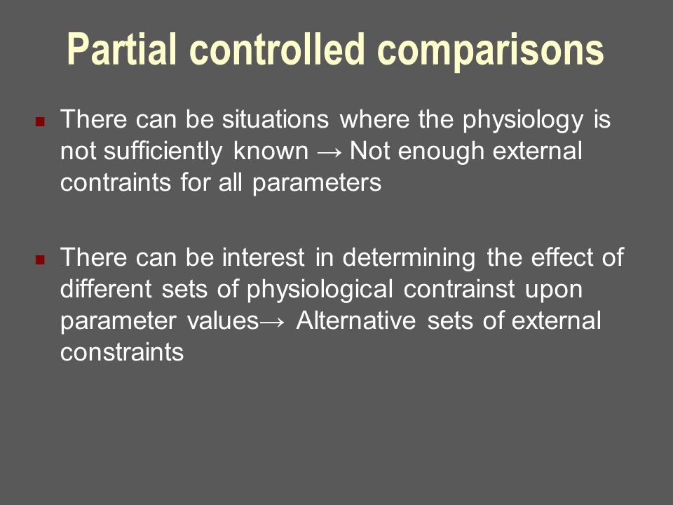 Partial controlled comparisons There can be situations where the physiology is not sufficiently known → Not enough external contraints for all parameters There can be interest in determining the effect of different sets of physiological contrainst upon parameter values→ Alternative sets of external constraints