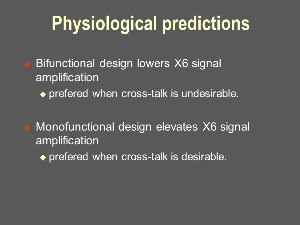 Physiological predictions Bifunctional design lowers X6 signal amplification  prefered when cross-talk is undesirable.