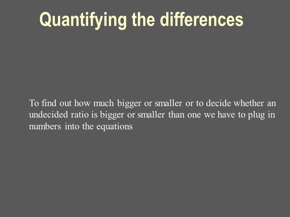 Quantifying the differences To find out how much bigger or smaller or to decide whether an undecided ratio is bigger or smaller than one we have to plug in numbers into the equations