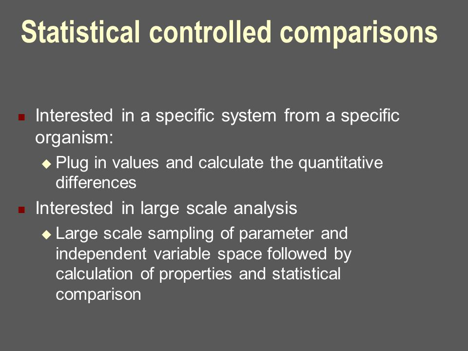 Statistical controlled comparisons Interested in a specific system from a specific organism:  Plug in values and calculate the quantitative differences Interested in large scale analysis  Large scale sampling of parameter and independent variable space followed by calculation of properties and statistical comparison