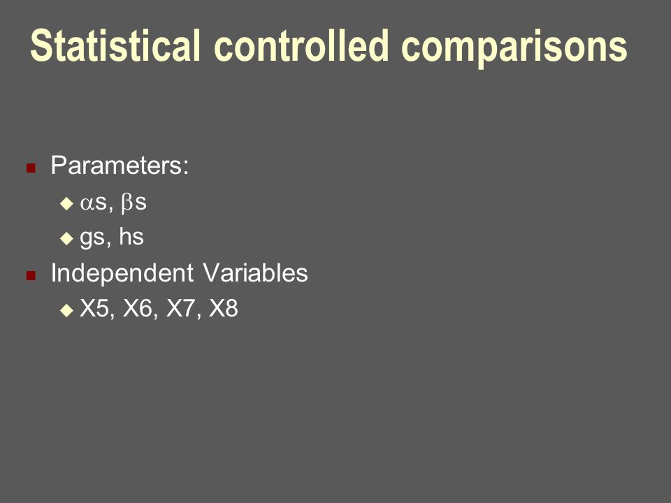 Statistical controlled comparisons Parameters:   s,  s  gs, hs Independent Variables  X5, X6, X7, X8