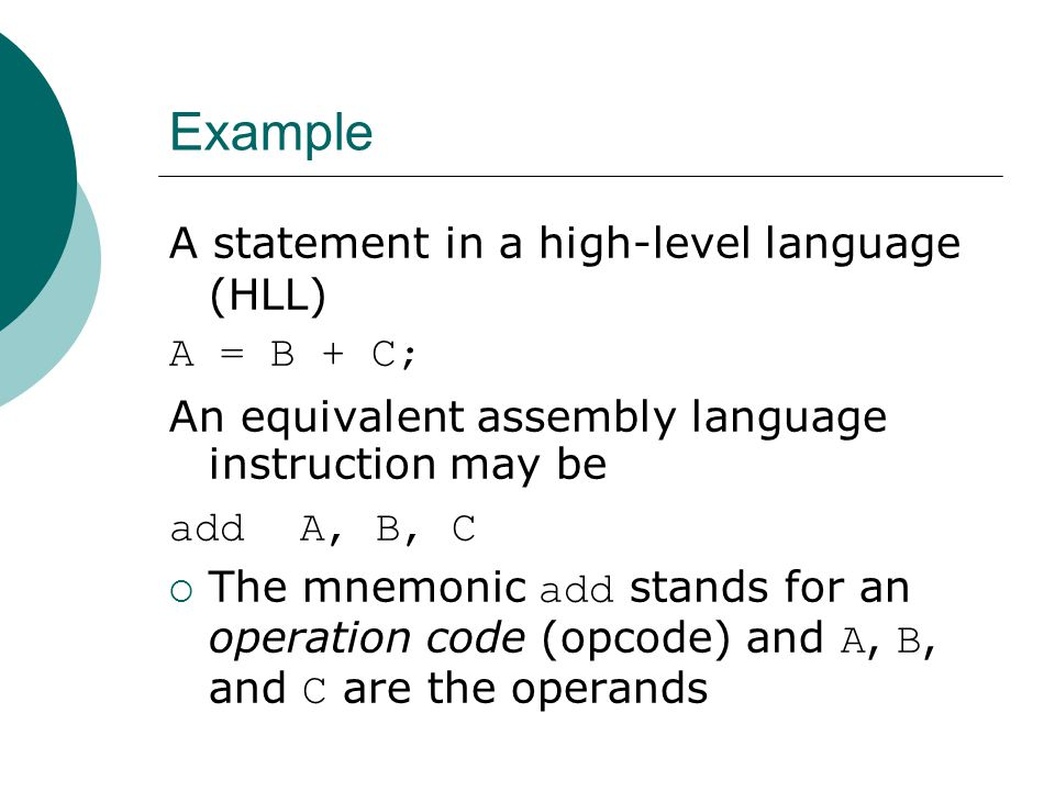 Example A statement in a high-level language (HLL) A = B + C; An equivalent assembly language instruction may be add A, B, C  The mnemonic add stands for an operation code (opcode) and A, B, and C are the operands
