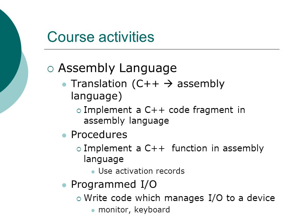 Course activities  Assembly Language Translation (C++  assembly language)  Implement a C++ code fragment in assembly language Procedures  Implement a C++ function in assembly language Use activation records Programmed I/O  Write code which manages I/O to a device monitor, keyboard