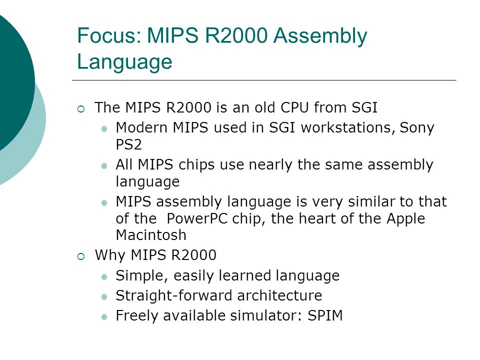 Focus: MIPS R2000 Assembly Language  The MIPS R2000 is an old CPU from SGI Modern MIPS used in SGI workstations, Sony PS2 All MIPS chips use nearly the same assembly language MIPS assembly language is very similar to that of the PowerPC chip, the heart of the Apple Macintosh  Why MIPS R2000 Simple, easily learned language Straight-forward architecture Freely available simulator: SPIM