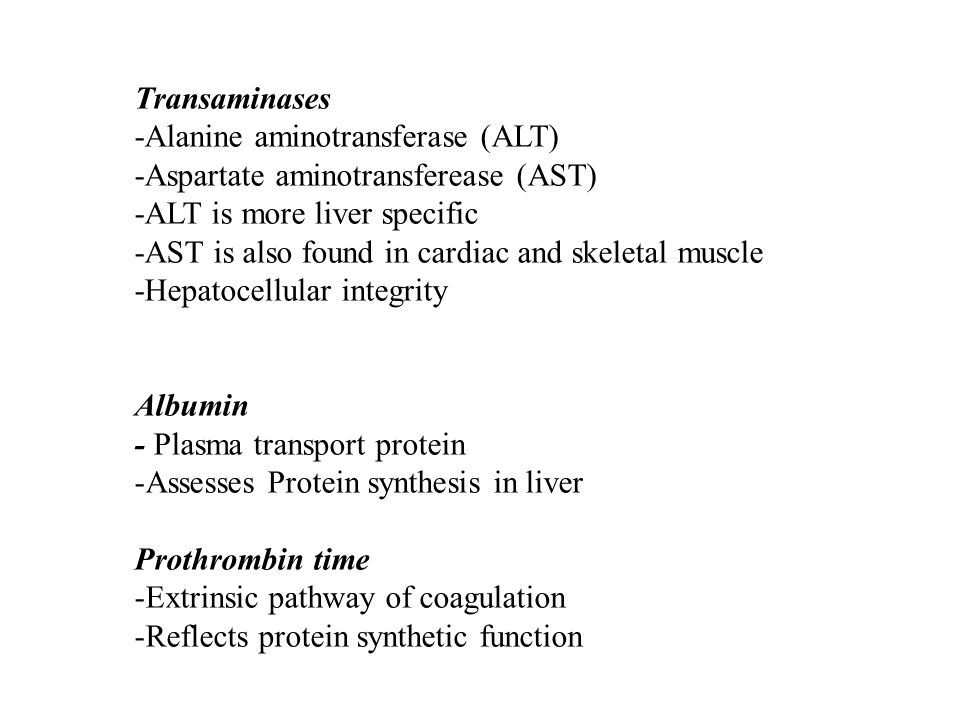 Transaminases -Alanine aminotransferase (ALT) -Aspartate aminotransferease (AST) -ALT is more liver specific -AST is also found in cardiac and skeleta