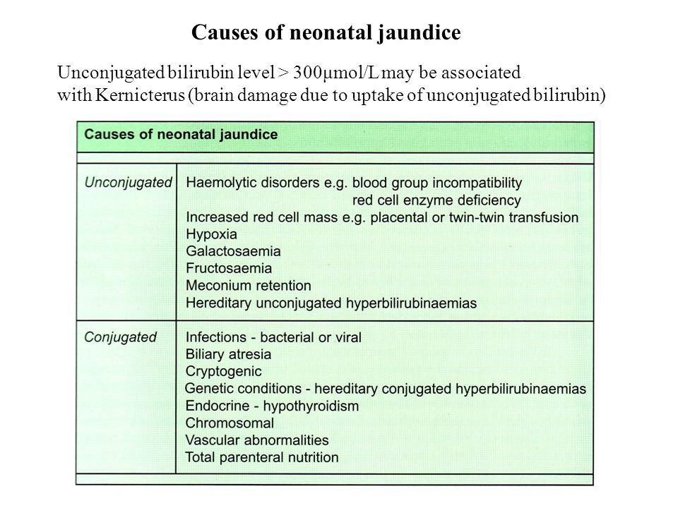 Causes of neonatal jaundice Unconjugated bilirubin level > 300μmol/L may be associated with Kernicterus (brain damage due to uptake of unconjugated bi