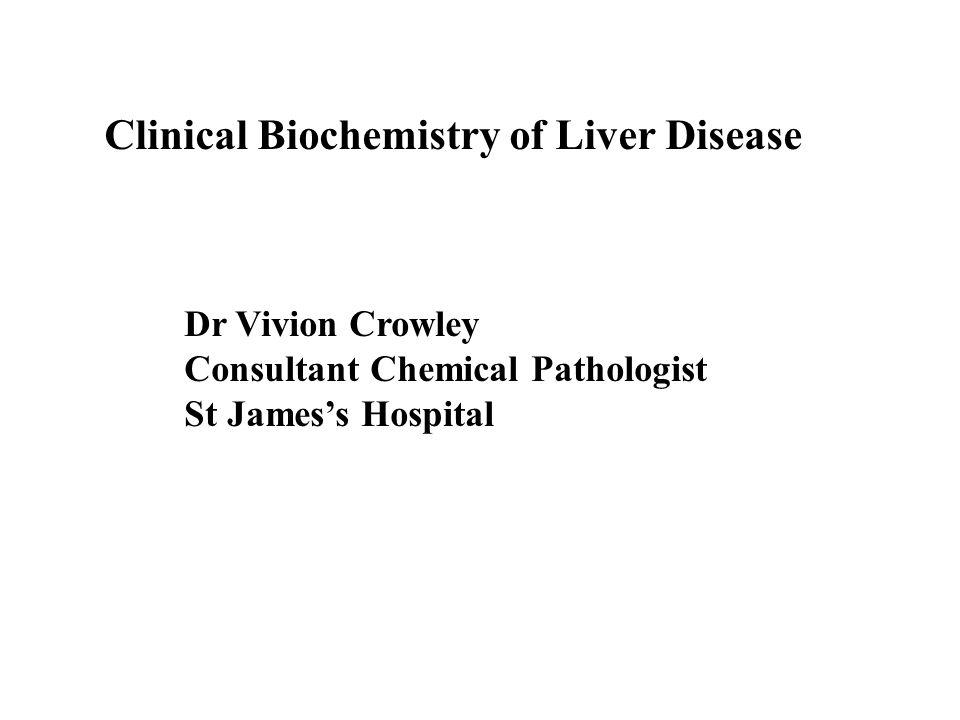 Clinical Biochemistry of Liver Disease Dr Vivion Crowley Consultant Chemical Pathologist St James's Hospital