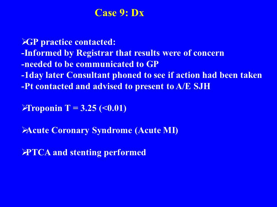 Case 9: Dx  GP practice contacted: -Informed by Registrar that results were of concern -needed to be communicated to GP -1day later Consultant phoned