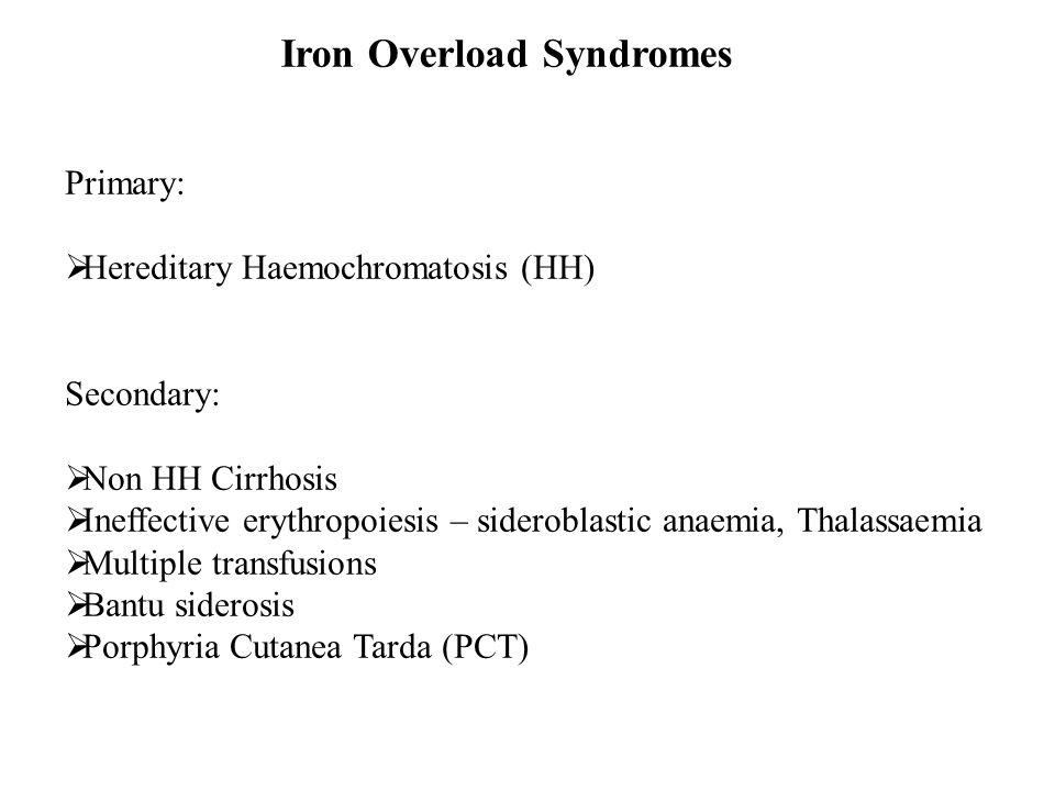 Iron Overload Syndromes Primary:  Hereditary Haemochromatosis (HH) Secondary:  Non HH Cirrhosis  Ineffective erythropoiesis – sideroblastic anaemia