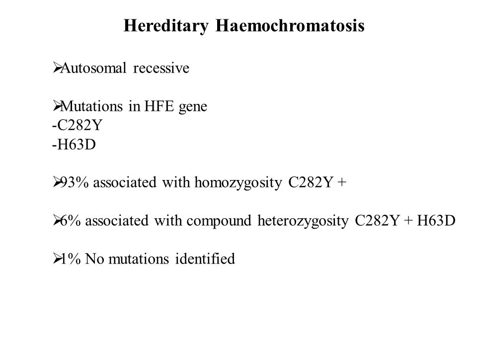 Hereditary Haemochromatosis  Autosomal recessive  Mutations in HFE gene -C282Y -H63D  93% associated with homozygosity C282Y +  6% associated with
