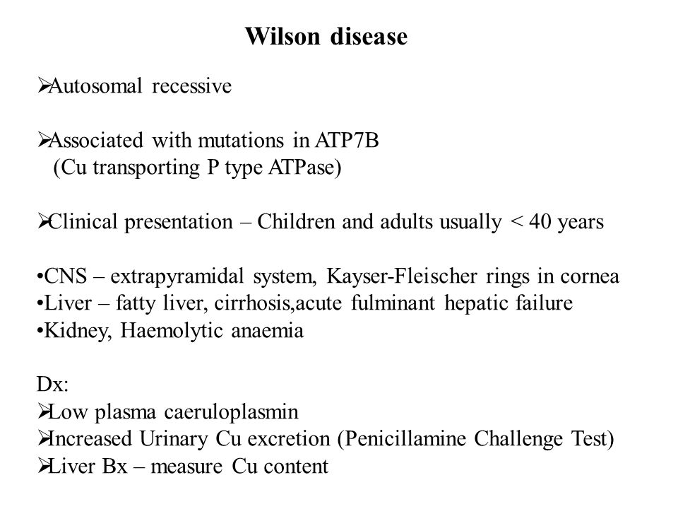 Wilson disease  Autosomal recessive  Associated with mutations in ATP7B (Cu transporting P type ATPase)  Clinical presentation – Children and adult