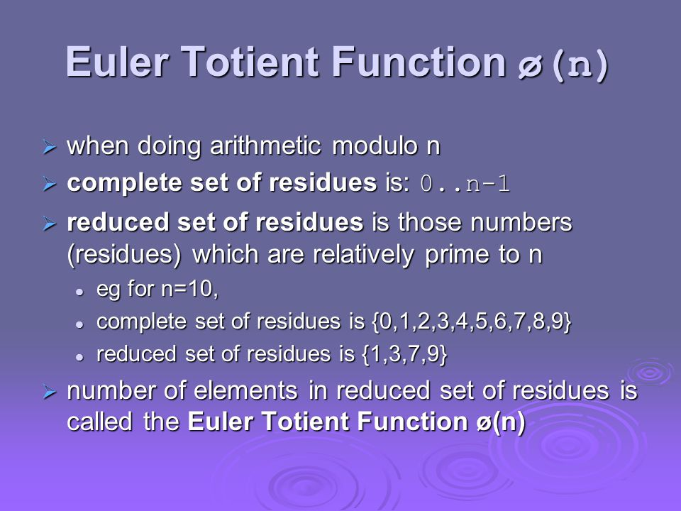 Euler Totient Function ø(n)  when doing arithmetic modulo n  complete set of residues is: 0..n-1  reduced set of residues is those numbers (residues) which are relatively prime to n eg for n=10, eg for n=10, complete set of residues is {0,1,2,3,4,5,6,7,8,9} complete set of residues is {0,1,2,3,4,5,6,7,8,9} reduced set of residues is {1,3,7,9} reduced set of residues is {1,3,7,9}  number of elements in reduced set of residues is called the Euler Totient Function ø(n)