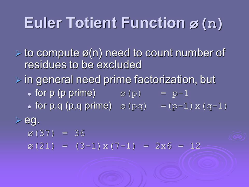Euler Totient Function ø(n)  to compute ø(n) need to count number of residues to be excluded  in general need prime factorization, but for p (p prime) ø(p) = p-1 for p (p prime) ø(p) = p-1 for p.q (p,q prime) ø(pq) =(p-1)x(q-1) for p.q (p,q prime) ø(pq) =(p-1)x(q-1)  eg.