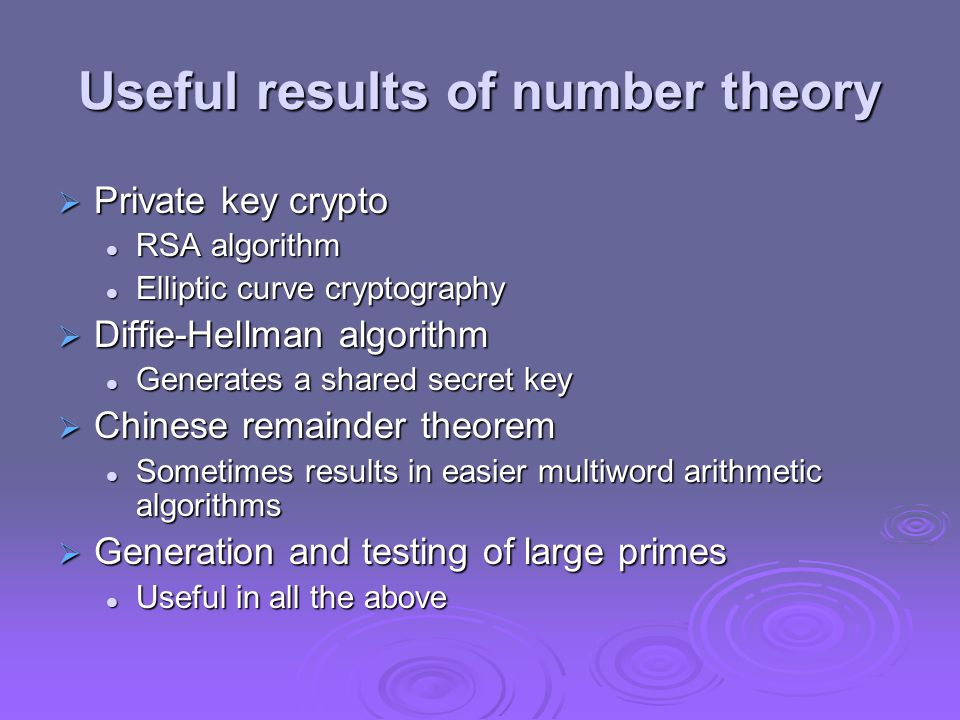 Useful results of number theory  Private key crypto RSA algorithm RSA algorithm Elliptic curve cryptography Elliptic curve cryptography  Diffie-Hellman algorithm Generates a shared secret key Generates a shared secret key  Chinese remainder theorem Sometimes results in easier multiword arithmetic algorithms Sometimes results in easier multiword arithmetic algorithms  Generation and testing of large primes Useful in all the above Useful in all the above