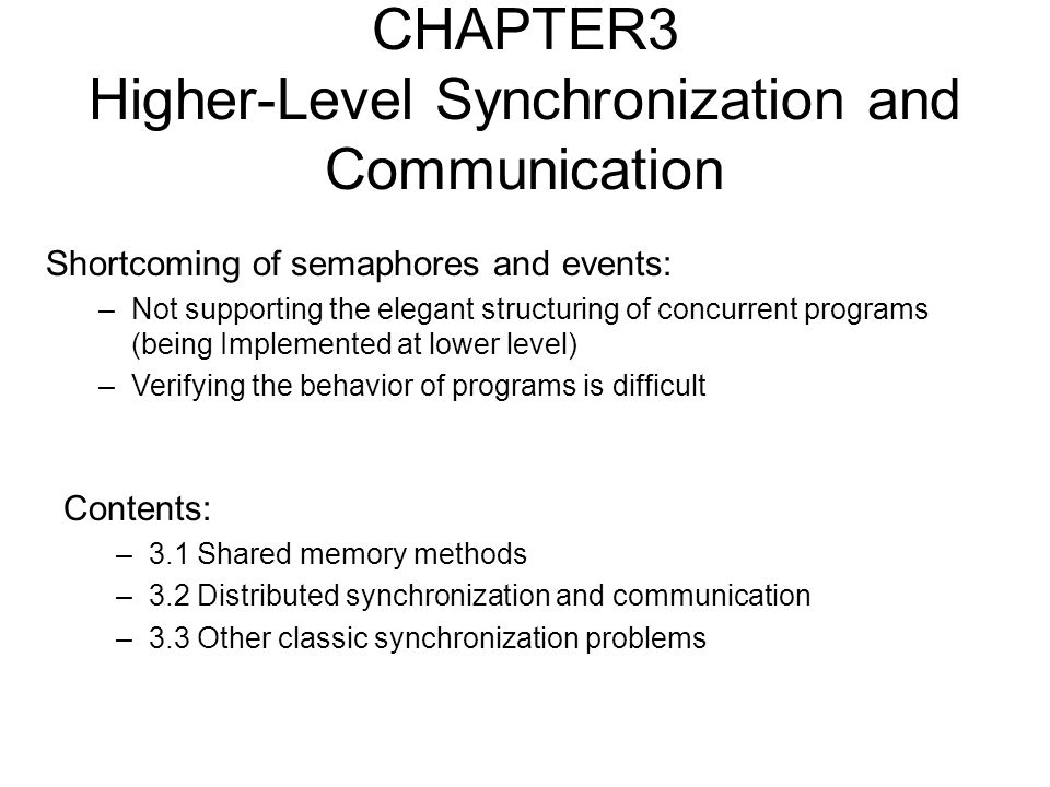 CHAPTER3 Higher-Level Synchronization and Communication Contents: –3.1 Shared memory methods –3.2 Distributed synchronization and communication –3.3 Other classic synchronization problems Shortcoming of semaphores and events: –Not supporting the elegant structuring of concurrent programs (being Implemented at lower level) –Verifying the behavior of programs is difficult