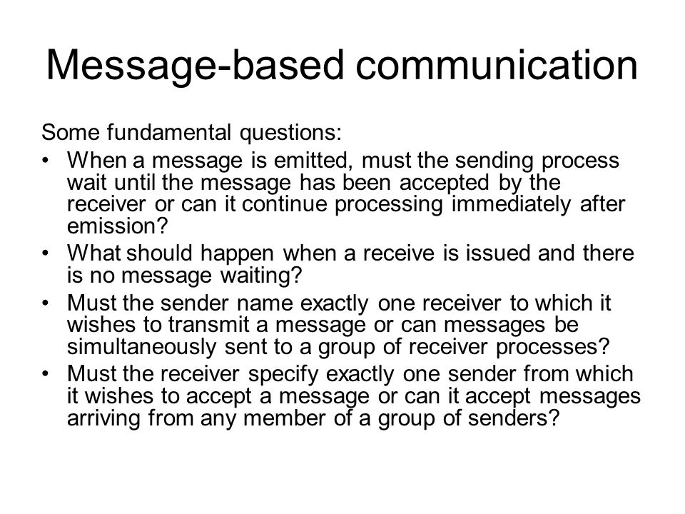 Message-based communication Some fundamental questions: When a message is emitted, must the sending process wait until the message has been accepted by the receiver or can it continue processing immediately after emission.