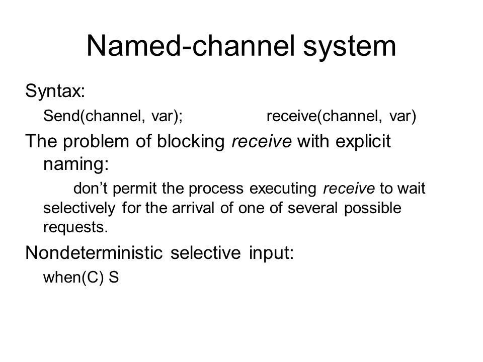 Named-channel system Syntax: Send(channel, var);receive(channel, var) The problem of blocking receive with explicit naming: don't permit the process e