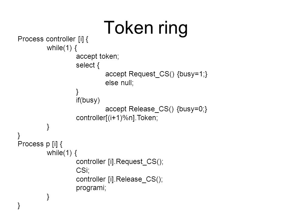Process controller [i] { while(1) { accept token; select { accept Request_CS() {busy=1;} else null; } if(busy) accept Release_CS() {busy=0;} controller[(i+1)%n].Token; } Process p [i] { while(1) { controller [i].Request_CS(); CSi; controller [i].Release_CS(); programi; }