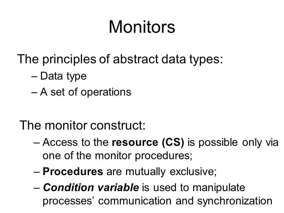 Monitors The principles of abstract data types: –Data type –A set of operations The monitor construct: –Access to the resource (CS) is possible only v
