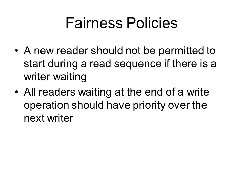 Fairness Policies A new reader should not be permitted to start during a read sequence if there is a writer waiting All readers waiting at the end of a write operation should have priority over the next writer