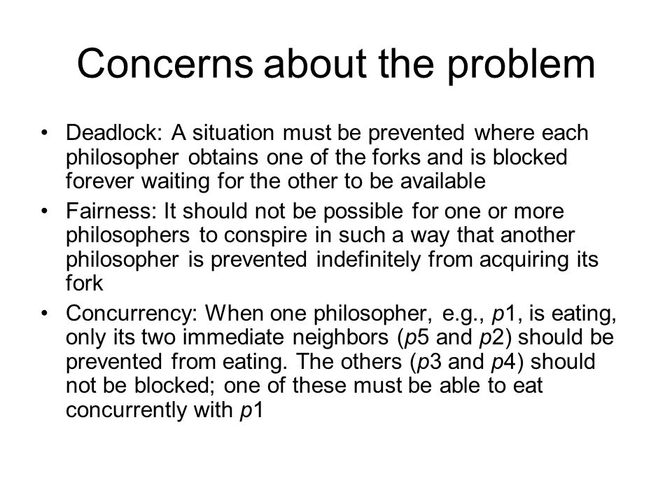 Concerns about the problem Deadlock: A situation must be prevented where each philosopher obtains one of the forks and is blocked forever waiting for
