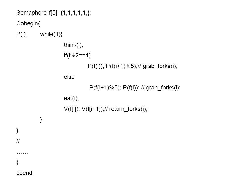 Semaphore f[5]={1,1,1,1,1,}; Cobegin{ P(i):while(1){ think(i); if(i%2==1) P(f(i)); P(f(i+1)%5);// grab_forks(i); else P(f(i+1)%5); P(f(i)); // grab_forks(i); eat(i); V(f[i]); V(f[i+1]);// return_forks(i); } // …… } coend