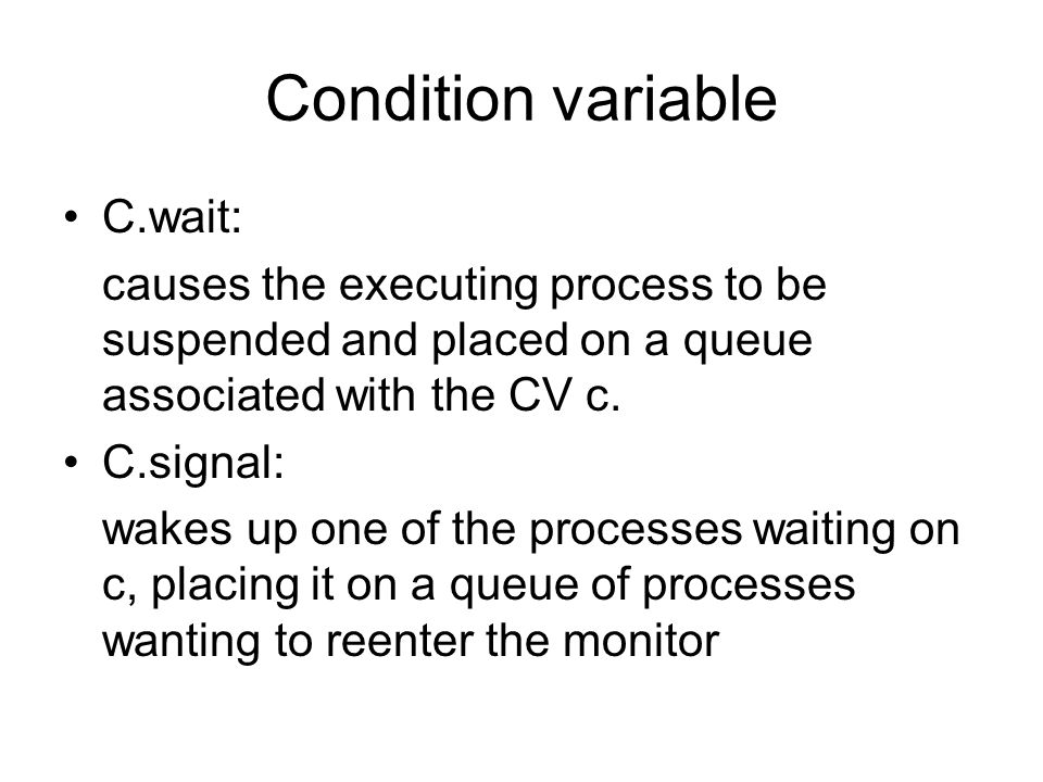 Condition variable C.wait: causes the executing process to be suspended and placed on a queue associated with the CV c.