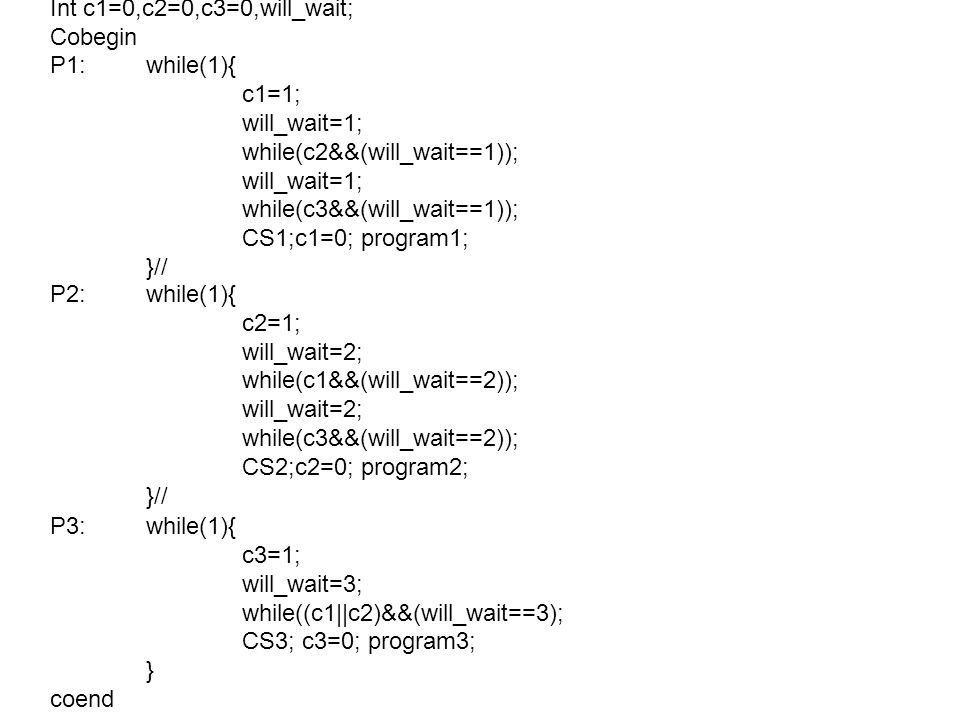 Int c1=0,c2=0,c3=0,will_wait; Cobegin P1:while(1){ c1=1; will_wait=1; while(c2&&(will_wait==1)); will_wait=1; while(c3&&(will_wait==1)); CS1;c1=0; program1; }// P2:while(1){ c2=1; will_wait=2; while(c1&&(will_wait==2)); will_wait=2; while(c3&&(will_wait==2)); CS2;c2=0; program2; }// P3:while(1){ c3=1; will_wait=3; while((c1||c2)&&(will_wait==3); CS3; c3=0; program3; } coend