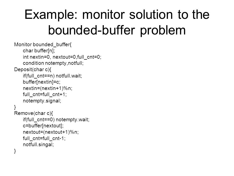 Example: monitor solution to the bounded-buffer problem Monitor bounded_buffer{ char buffer[n]; int nextin=0, nextout=0,full_cnt=0; condition notempty