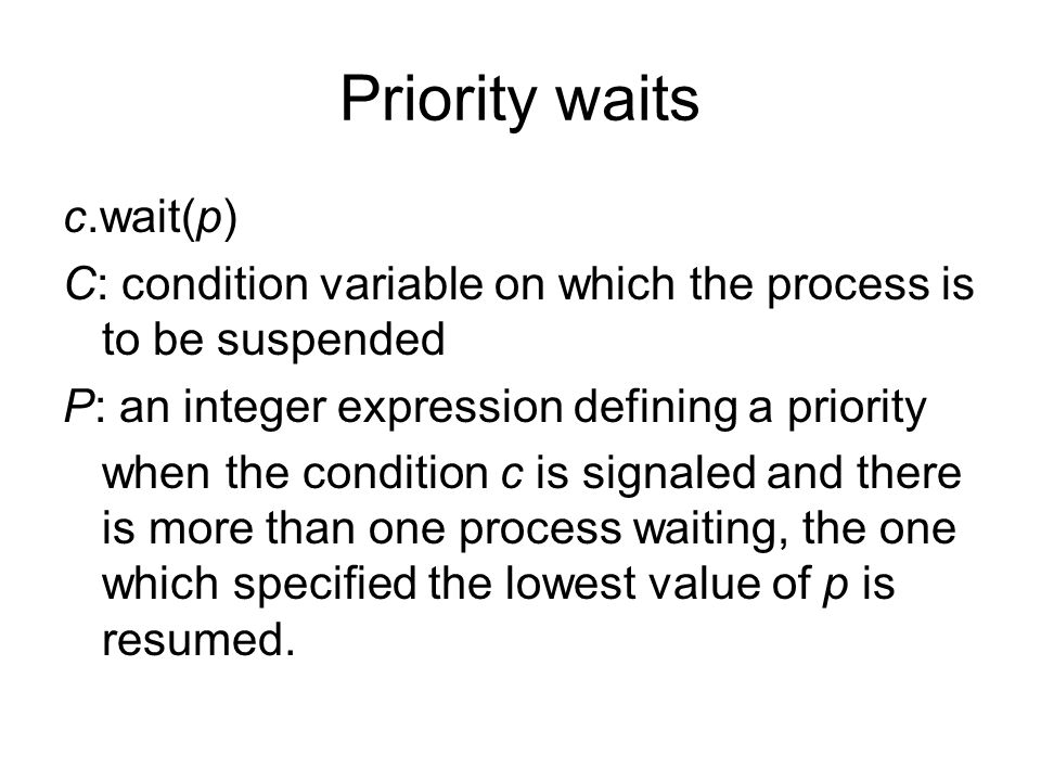 Priority waits c.wait(p) C: condition variable on which the process is to be suspended P: an integer expression defining a priority when the condition c is signaled and there is more than one process waiting, the one which specified the lowest value of p is resumed.