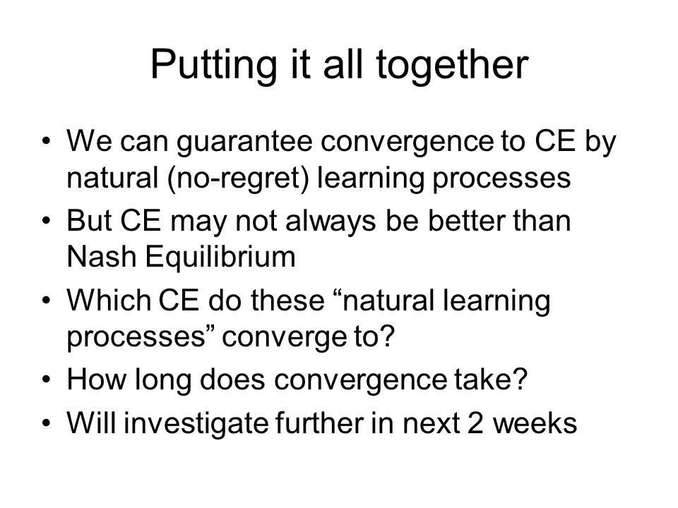 Putting it all together We can guarantee convergence to CE by natural (no-regret) learning processes But CE may not always be better than Nash Equilibrium Which CE do these natural learning processes converge to.