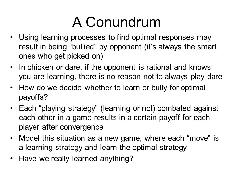 A Conundrum Using learning processes to find optimal responses may result in being bullied by opponent (it's always the smart ones who get picked on) In chicken or dare, if the opponent is rational and knows you are learning, there is no reason not to always play dare How do we decide whether to learn or bully for optimal payoffs.