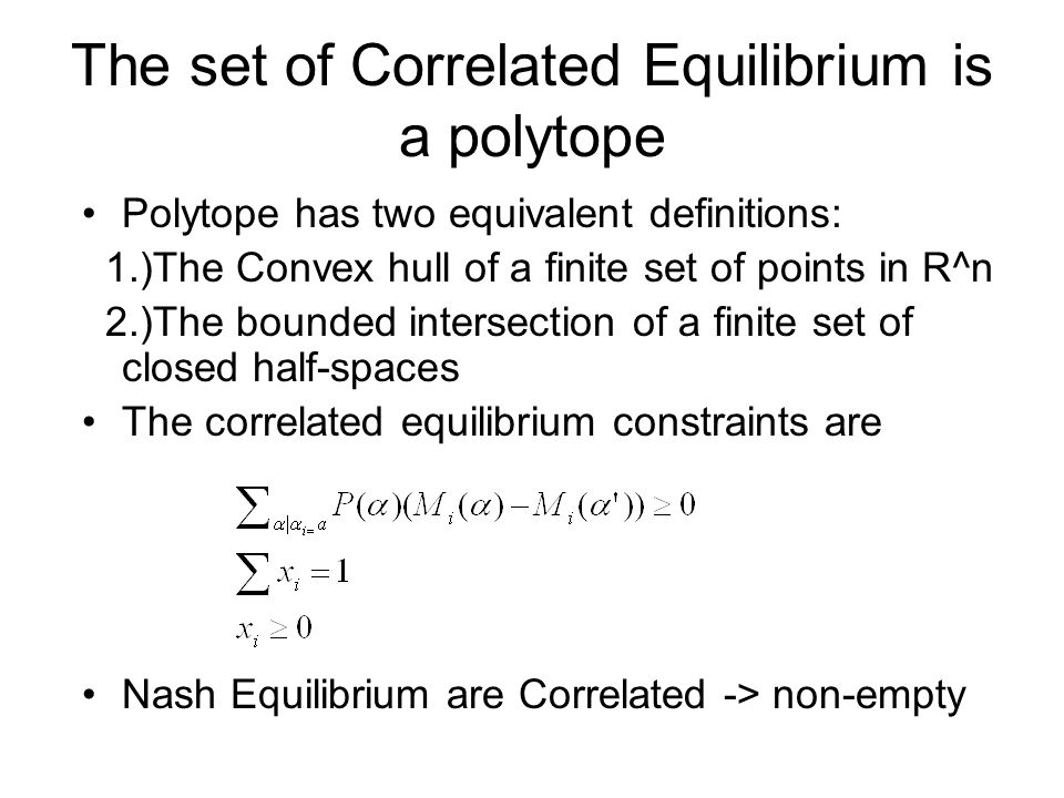 The set of Correlated Equilibrium is a polytope Polytope has two equivalent definitions: 1.)The Convex hull of a finite set of points in R^n 2.)The bo