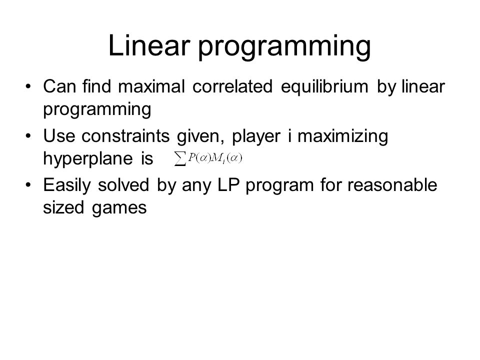 Linear programming Can find maximal correlated equilibrium by linear programming Use constraints given, player i maximizing hyperplane is Easily solve