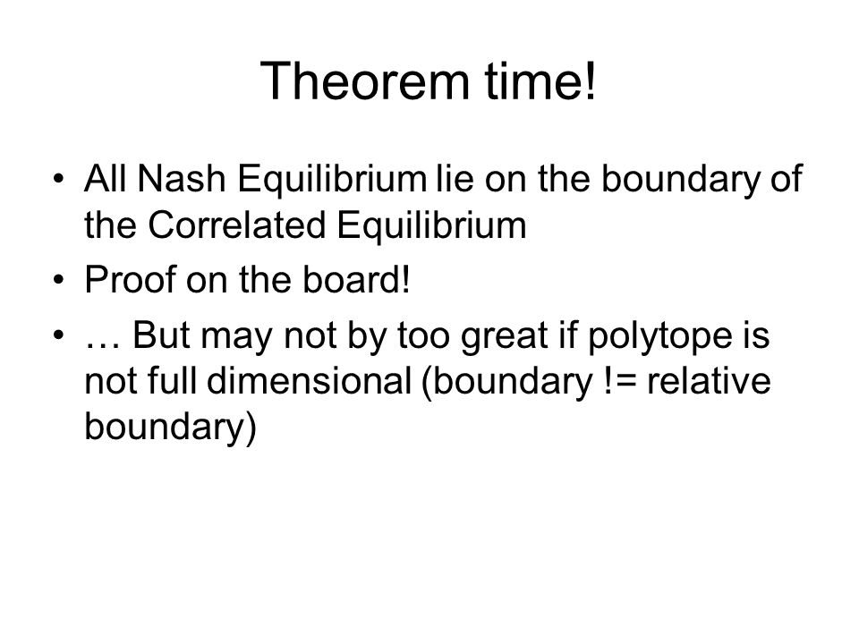 Theorem time! All Nash Equilibrium lie on the boundary of the Correlated Equilibrium Proof on the board! … But may not by too great if polytope is not