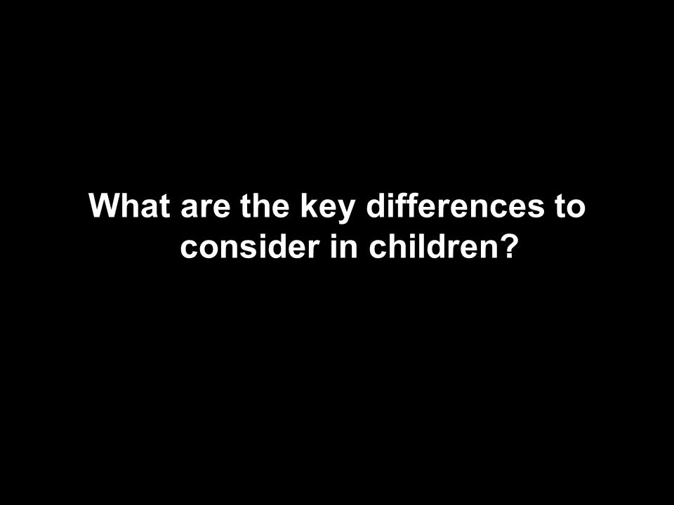 What are the key differences to consider in children