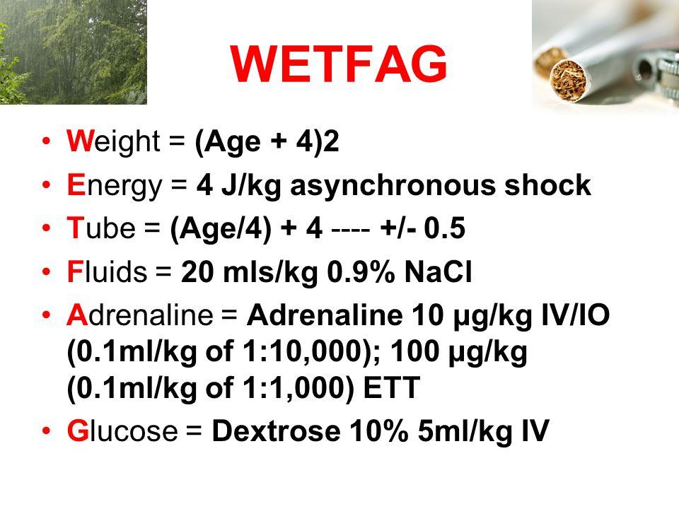 WETFAG Weight = (Age + 4)2 Energy = 4 J/kg asynchronous shock Tube = (Age/4) + 4 ---- +/- 0.5 Fluids = 20 mls/kg 0.9% NaCl Adrenaline = Adrenaline 10 μg/kg IV/IO (0.1ml/kg of 1:10,000); 100 μg/kg (0.1ml/kg of 1:1,000) ETT Glucose = Dextrose 10% 5ml/kg IV