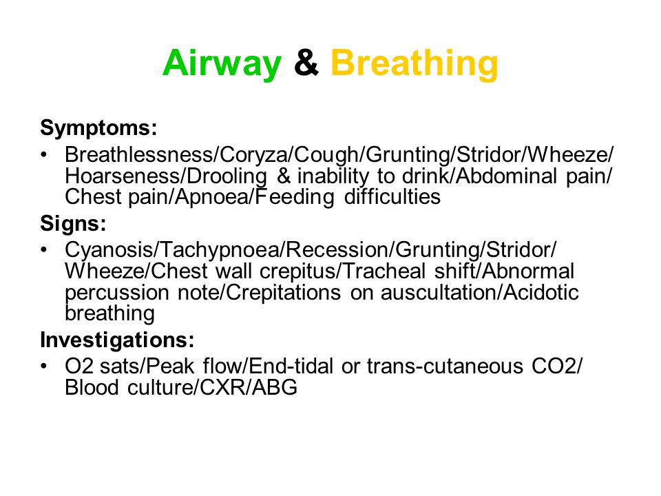 Airway & Breathing Symptoms: Breathlessness/Coryza/Cough/Grunting/Stridor/Wheeze/ Hoarseness/Drooling & inability to drink/Abdominal pain/ Chest pain/Apnoea/Feeding difficulties Signs: Cyanosis/Tachypnoea/Recession/Grunting/Stridor/ Wheeze/Chest wall crepitus/Tracheal shift/Abnormal percussion note/Crepitations on auscultation/Acidotic breathing Investigations: O2 sats/Peak flow/End-tidal or trans-cutaneous CO2/ Blood culture/CXR/ABG